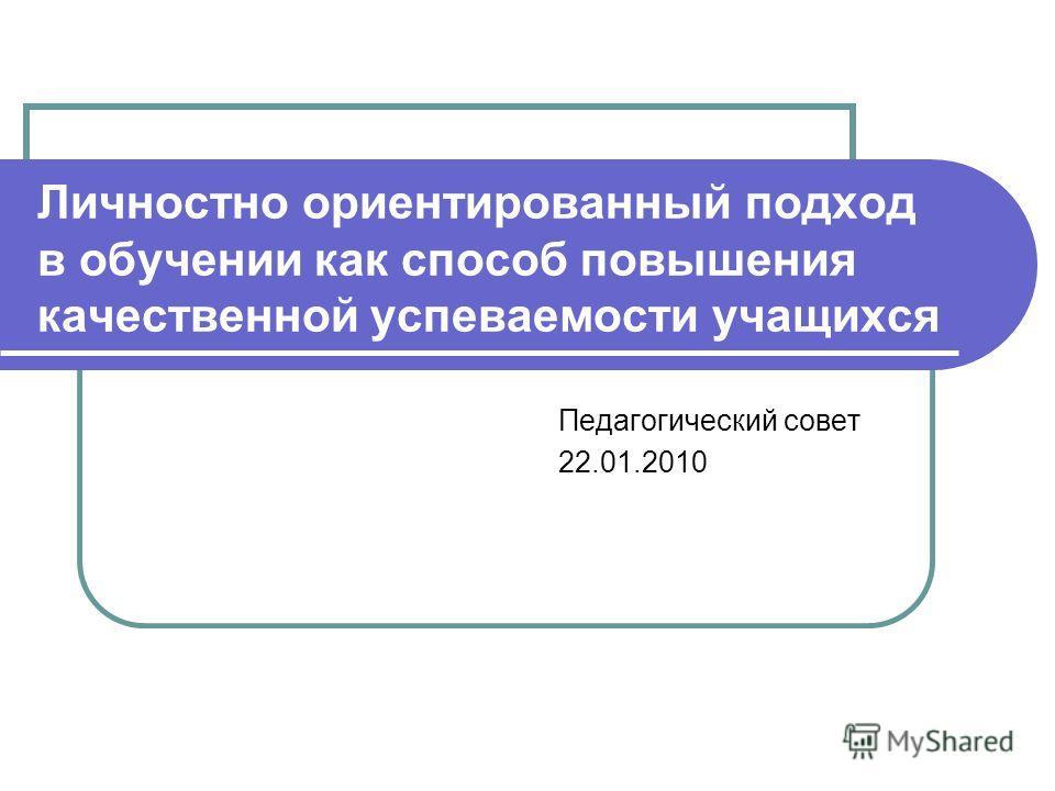 Личностно ориентированный подход в обучении как способ повышения качественной успеваемости учащихся Педагогический совет 22.01.2010