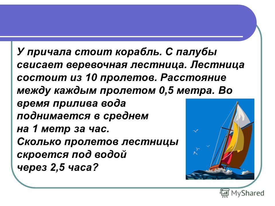 У причала стоит корабль. С палубы свисает веревочная лестница. Лестница состоит из 10 пролетов. Расстояние между каждым пролетом 0,5 метра. Во время прилива вода поднимается в среднем на 1 метр за час. Сколько пролетов лестницы скроется под водой чер