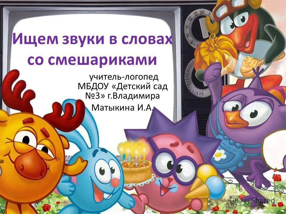 Ищем звуки в словах со смешариками учитель-логопед МБДОУ «Детский сад 3» г.Владимира Матыкина И.А.