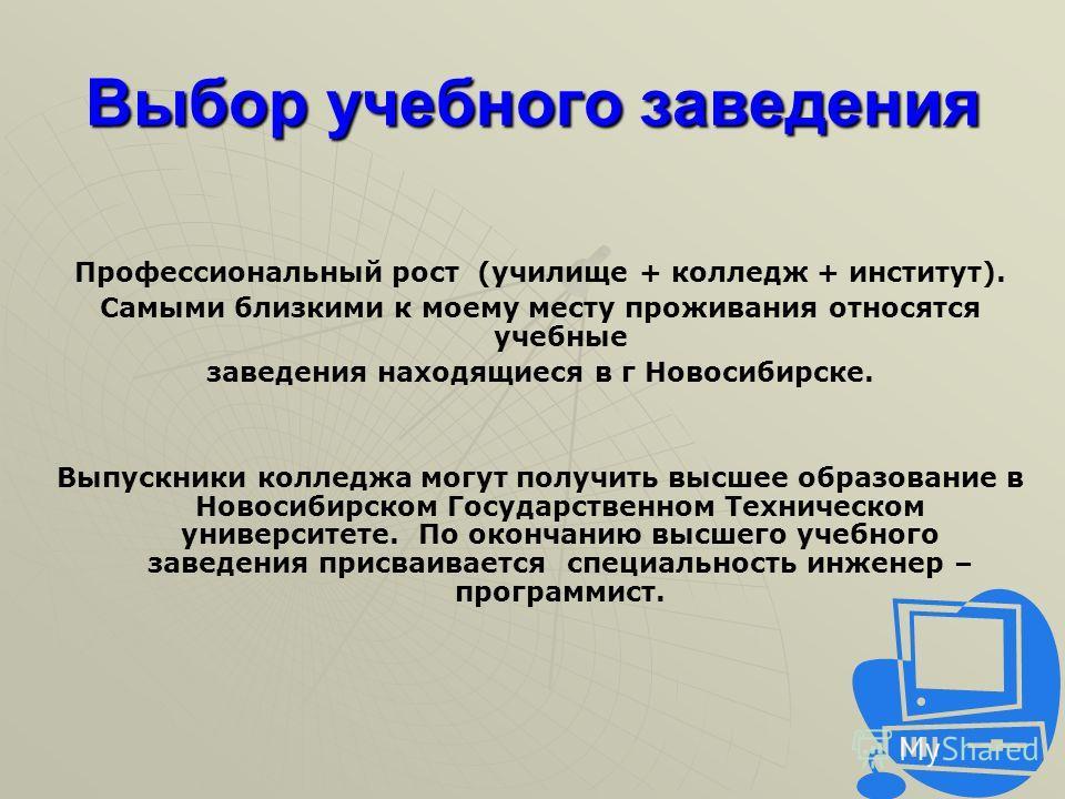 Выбор учебного заведения Профессиональный рост (училище + колледж + институт). Самыми близкими к моему месту проживания относятся учебные заведения находящиеся в г Новосибирске. Выпускники колледжа могут получить высшее образование в Новосибирском Го