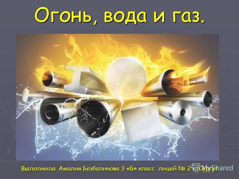 Огонь, вода и газ. Выполнила: Амалия Безбалинова 3 «Б» класс лицей 2 г. Сургут