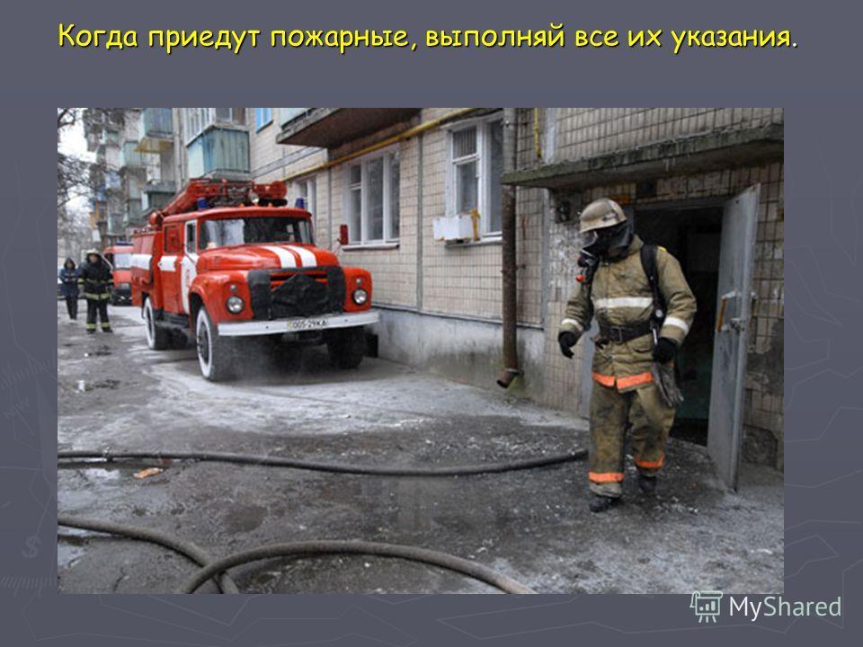 Когда приедут пожарные, выполняй все их указания.