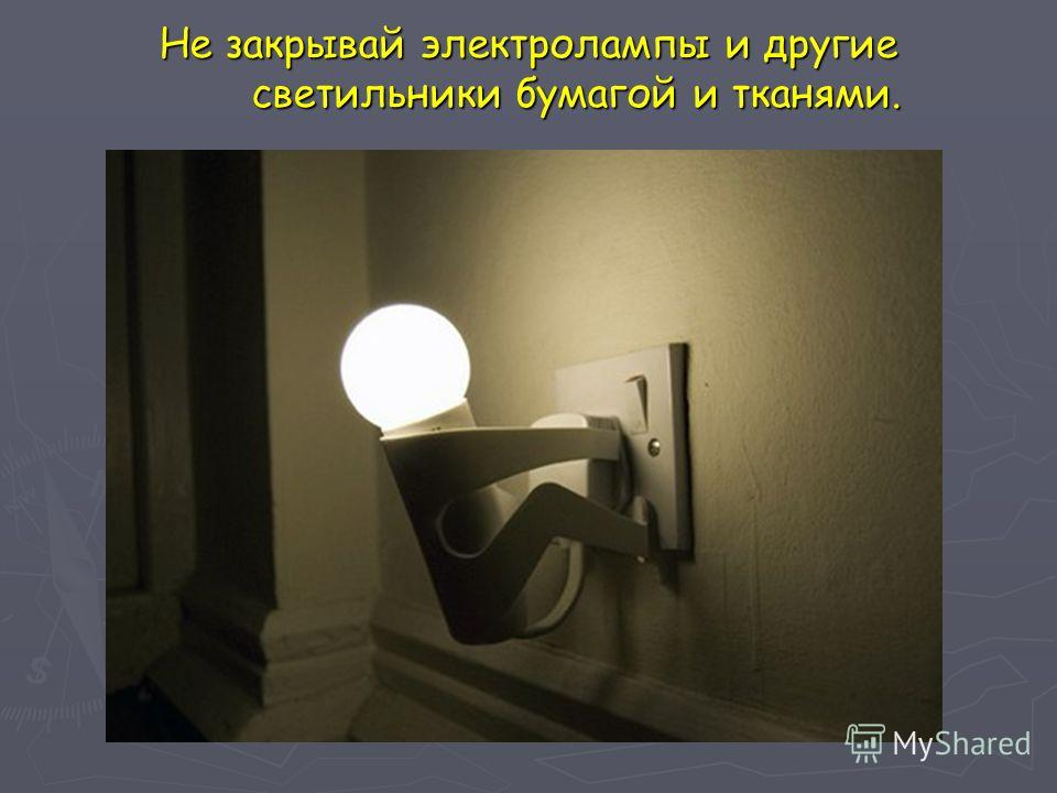 Не закрывай электролампы и другие светильники бумагой и тканями.