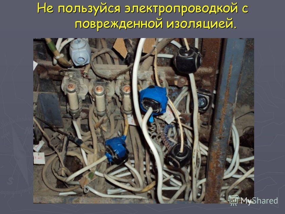 Не пользуйся электропроводкой с поврежденной изоляцией.