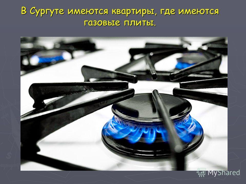 В Сургуте имеются квартиры, где имеются газовые плиты.