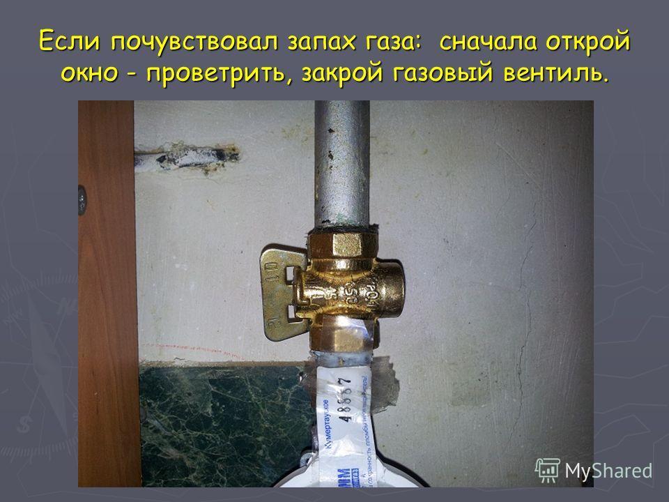 Если почувствовал запах газа: сначала открой окно - проветрить, закрой газовый вентиль.