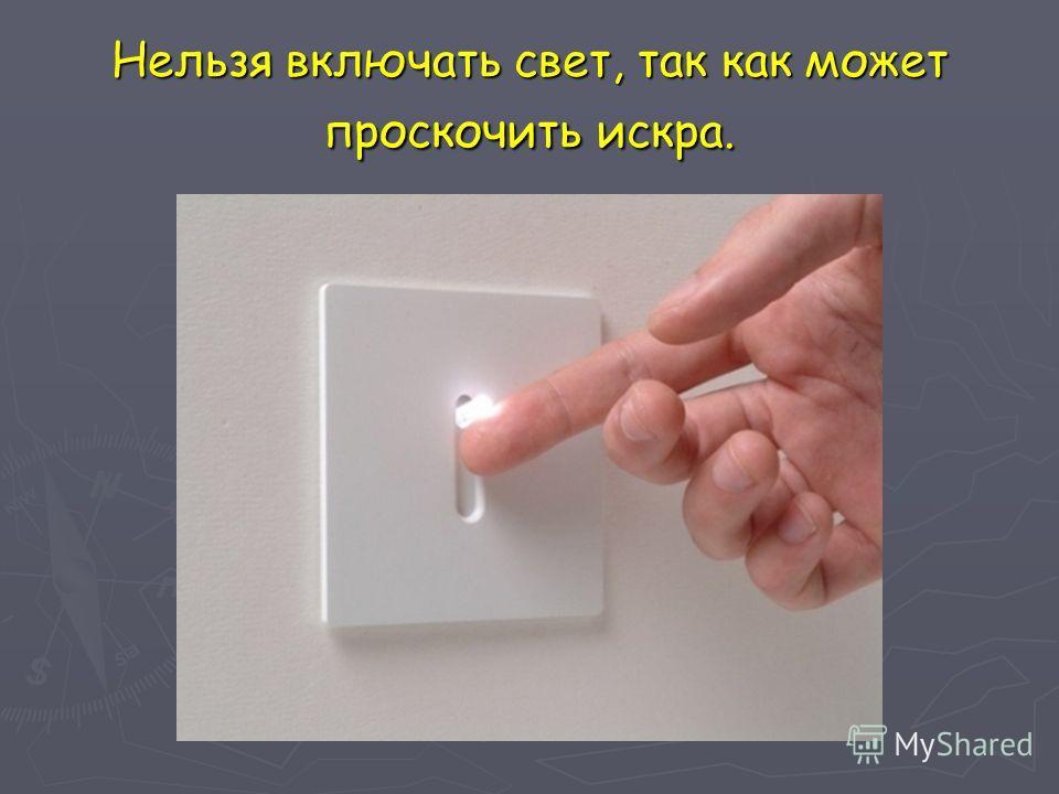 Нельзя включать свет, так как может проскочить искра.