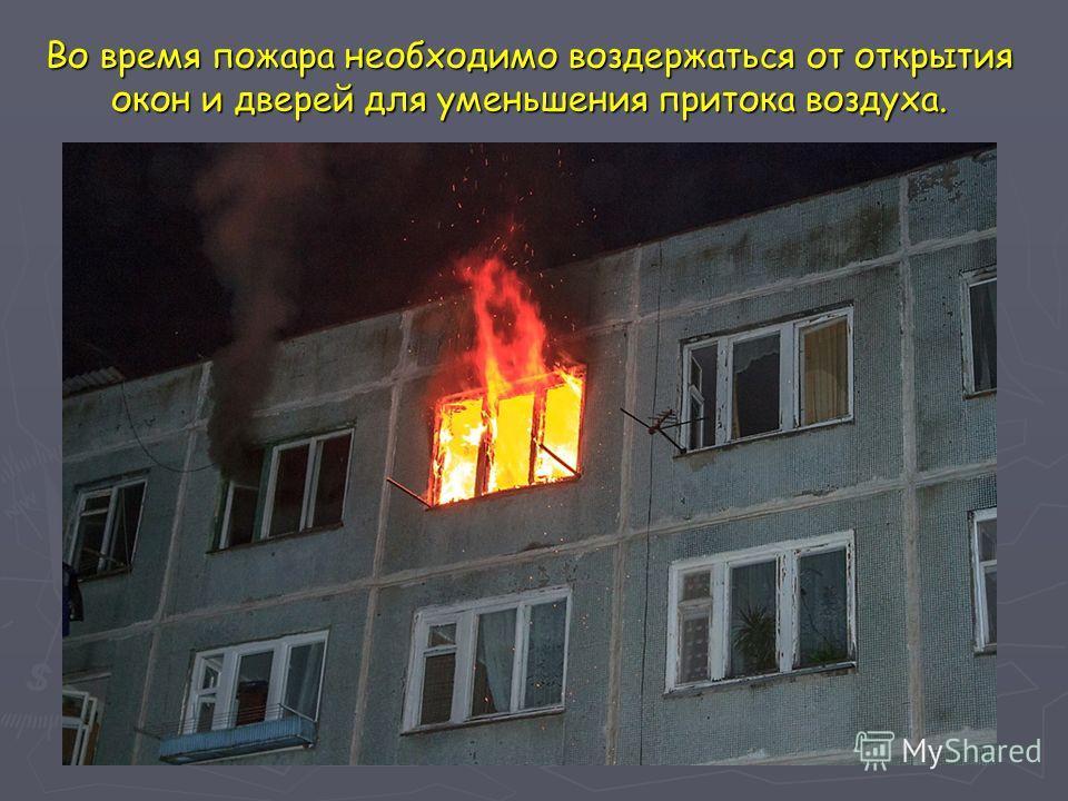Во время пожара необходимо воздержаться от открытия окон и дверей для уменьшения притока воздуха.