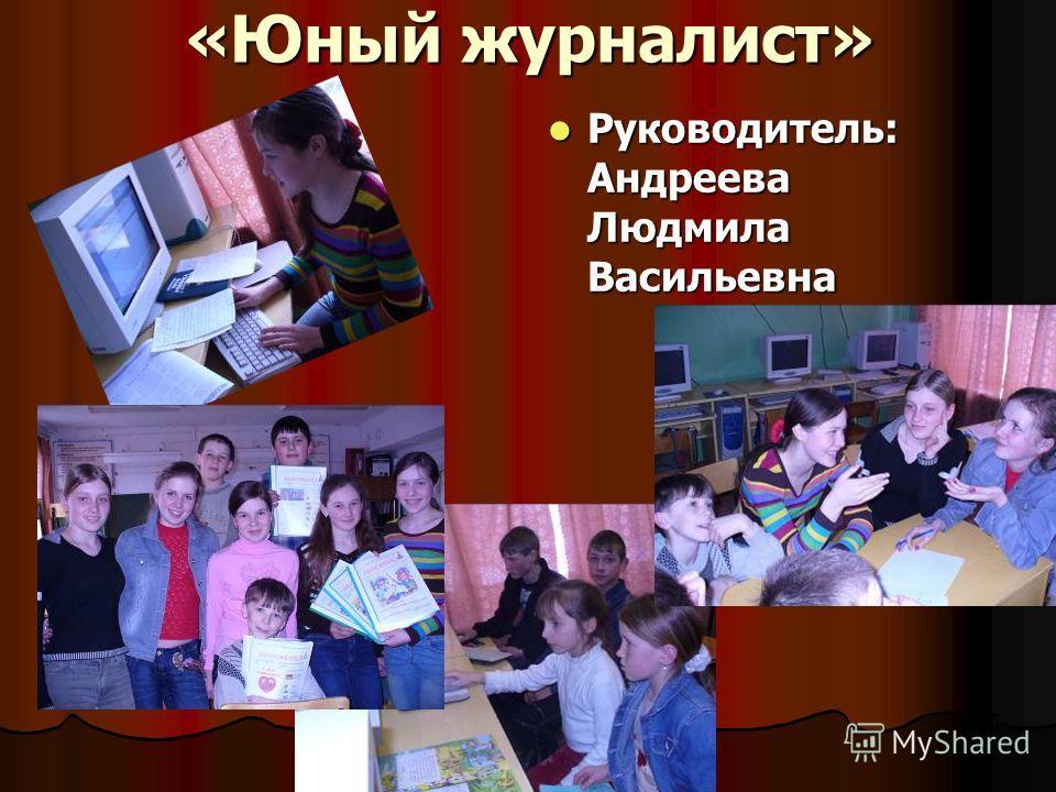 «Юный журналист» Руководитель: Андреева Людмила Васильевна