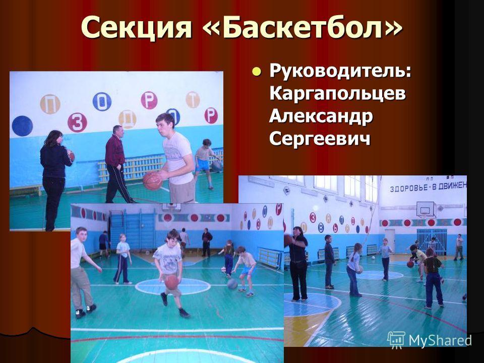 Секция «Баскетбол» Руководитель: Каргапольцев Александр Сергеевич Руководитель: Каргапольцев Александр Сергеевич