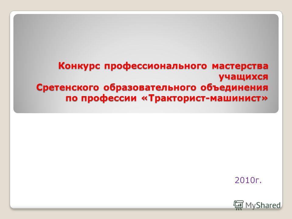 Конкурс профессионального мастерства учащихся Сретенского образовательного объединения по профессии «Тракторист-машинист» 2010г.