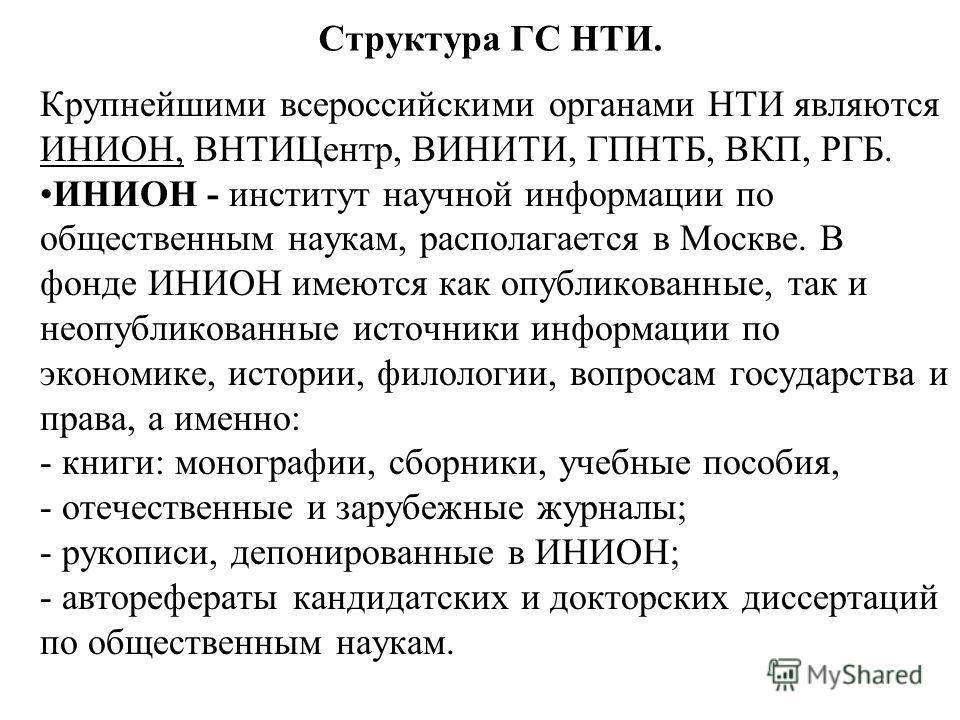 Структура ГС НТИ. Крупнейшими всероссийскими органами НТИ являются ИНИОН, ВНТИЦентр, ВИНИТИ, ГПНТБ, ВКП, РГБ. ИНИОН - институт научной информации по общественным наукам, располагается в Москве. В фонде ИНИОН имеются как опубликованные, так и неопубли