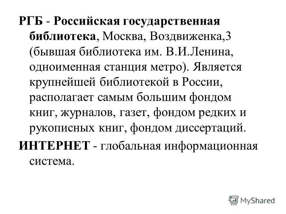 РГБ - Российская государственная библиотека, Москва, Воздвиженка,3 (бывшая библиотека им. В.И.Ленина, одноименная станция метро). Является крупнейшей библиотекой в России, располагает самым большим фондом книг, журналов, газет, фондом редких и рукопи