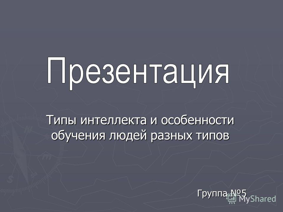 Группа 5 Группа 5 Типы интеллекта и особенности обучения людей разных типов