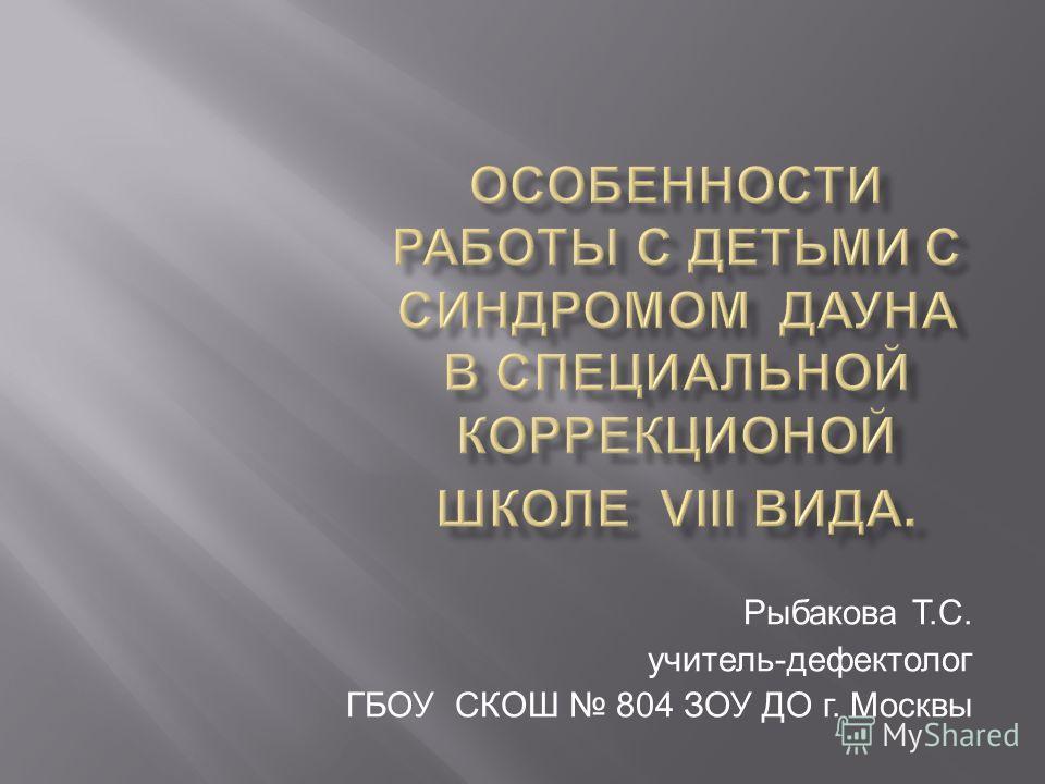 Рыбакова Т.С. учитель-дефектолог ГБОУ СКОШ 804 ЗОУ ДО г. Москвы