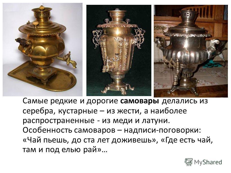 Самые редкие и дорогие самовары делались из серебра, кустарные – из жести, а наиболее распространенные - из меди и латуни. Особенность самоваров – надписи-поговорки: «Чай пьешь, до ста лет доживешь», «Где есть чай, там и под елью рай»…