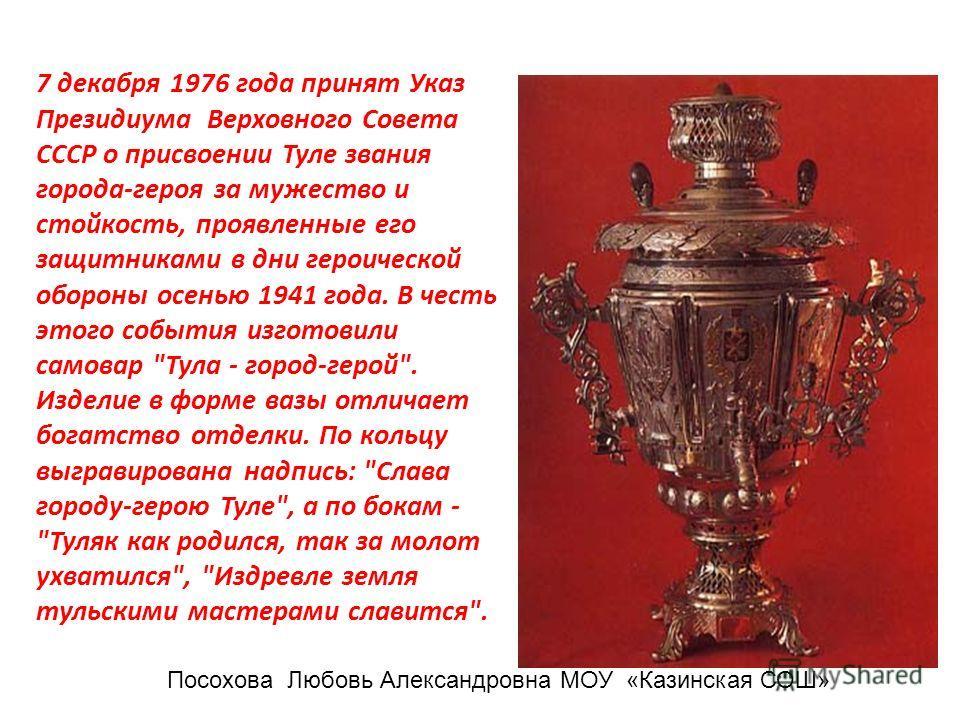7 декабря 1976 года принят Указ Президиума Верховного Совета СССР о присвоении Туле звания города-героя за мужество и стойкость, проявленные его защитниками в дни героической обороны осенью 1941 года. В честь этого события изготовили самовар