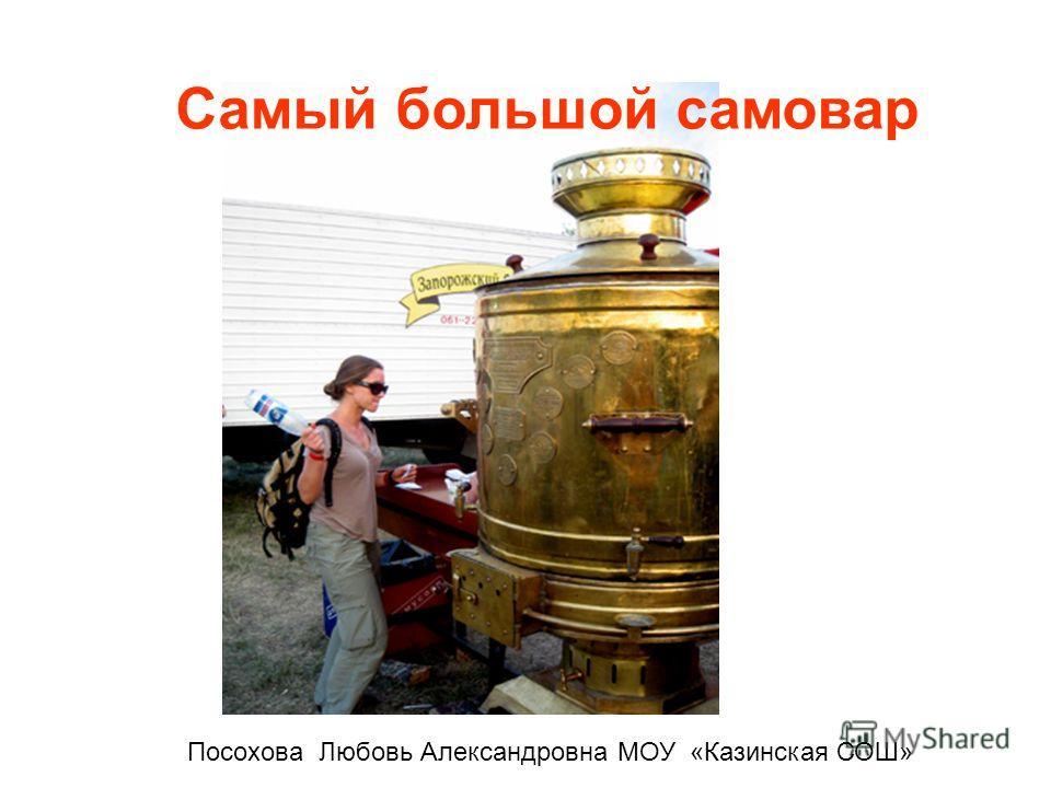 Самый большой самовар Посохова Любовь Александровна МОУ «Казинская СОШ»