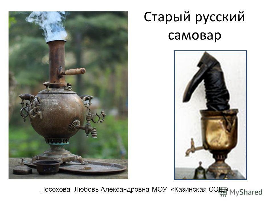 Старый русский самовар Посохова Любовь Александровна МОУ «Казинская СОШ»