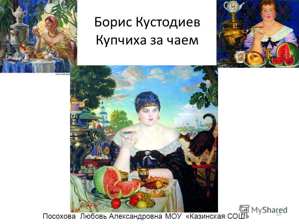 Борис Кустодиев Купчиха за чаем 25 Посохова Любовь Александровна МОУ «Казинская СОШ»