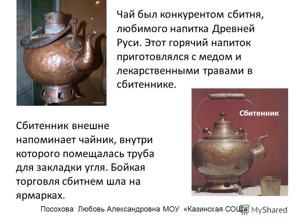 Чай был конкурентом сбитня, любимого напитка Древней Руси. Этот горячий напиток приготовлялся с медом и лекарственными травами в сбитеннике. Сбитенник внешне напоминает чайник, внутри которого помещалась труба для закладки угля. Бойкая торговля сбитн