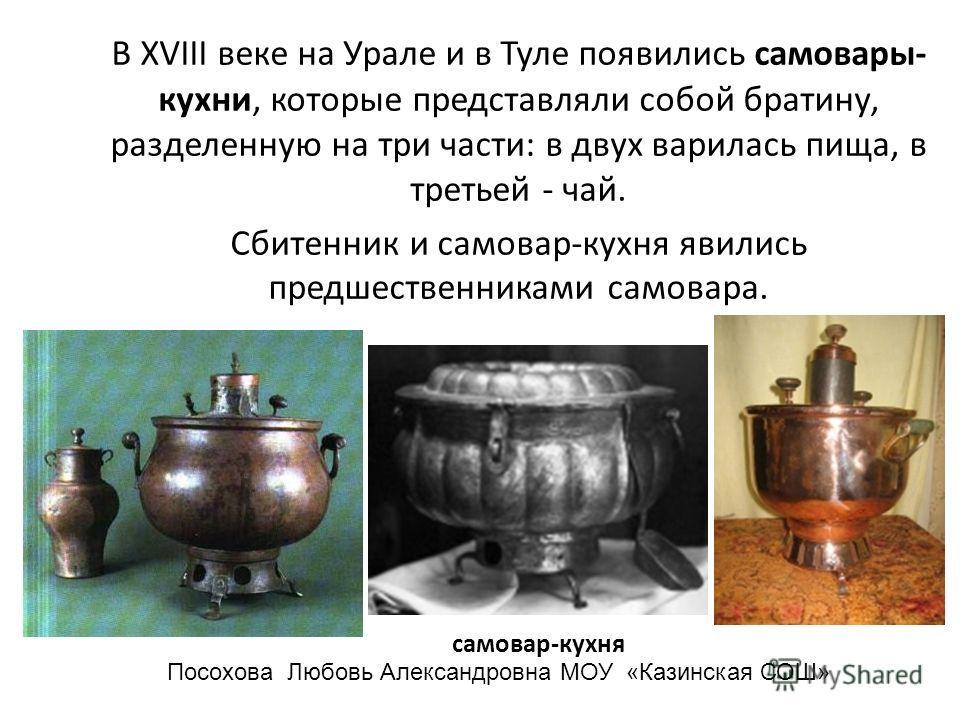 В XVIII веке на Урале и в Туле появились самовары- кухни, которые представляли собой братину, разделенную на три части: в двух варилась пища, в третьей - чай. Сбитенник и самовар-кухня явились предшественниками самовара. самовар-кухня Посохова Любовь
