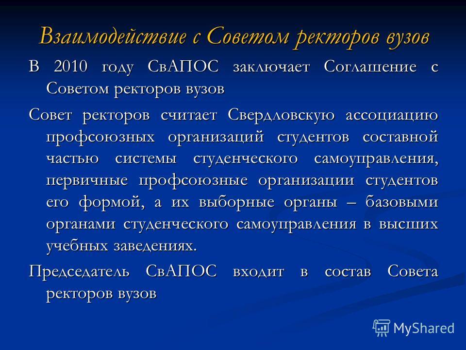 Взаимодействие с Советом ректоров вузов В 2010 году СвАПОС заключает Соглашение с Советом ректоров вузов Совет ректоров считает Свердловскую ассоциацию профсоюзных организаций студентов составной частью системы студенческого самоуправления, первичные