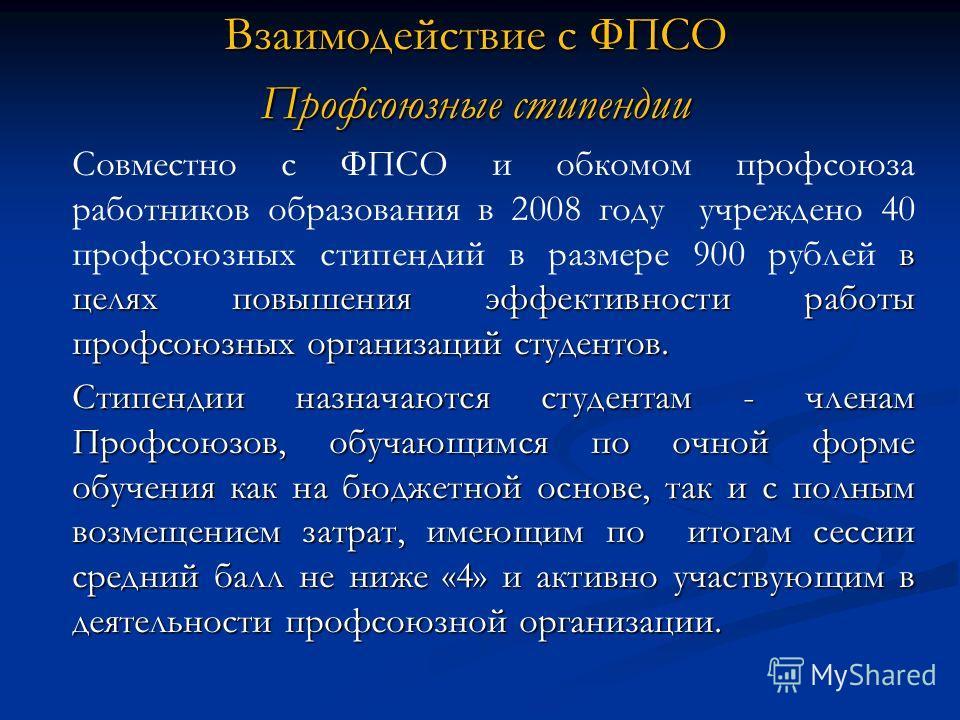 Взаимодействие с ФПСО Профсоюзные стипендии в целях повышения эффективности работы профсоюзных организаций студентов. Совместно с ФПСО и обкомом профсоюза работников образования в 2008 году учреждено 40 профсоюзных стипендий в размере 900 рублей в це