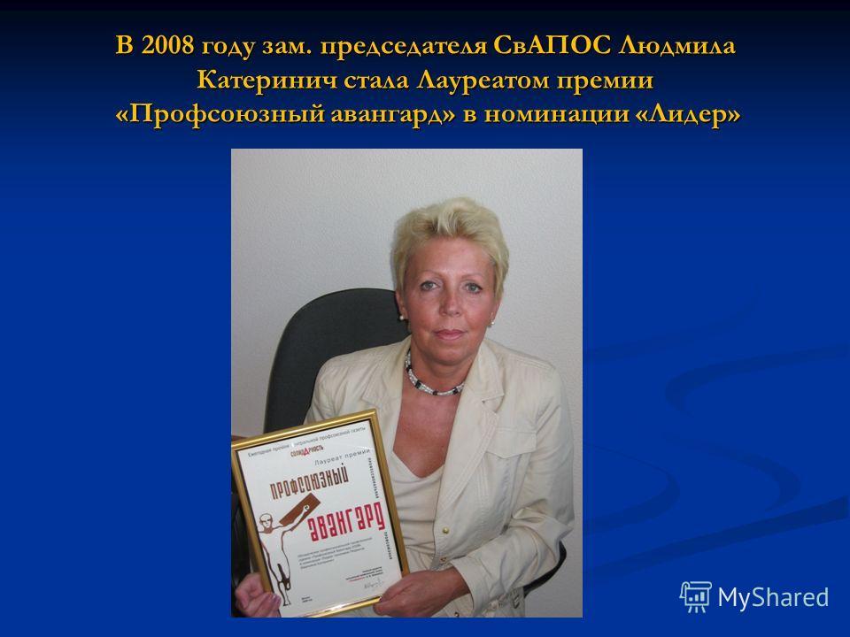 В 2008 году зам. председателя СвАПОС Людмила Катеринич стала Лауреатом премии «Профсоюзный авангард» в номинации «Лидер»