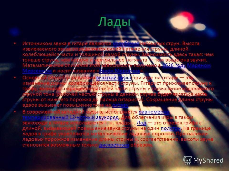 Лады Источником звука в гитаре являются колебания натянутых струн. Высота извлекаемого звука определяется силой натяжения струны, длиной колеблющейся части и толщиной самой струны. Зависимость здесь такая: чем тоньше струна, чем короче и чем сильнее