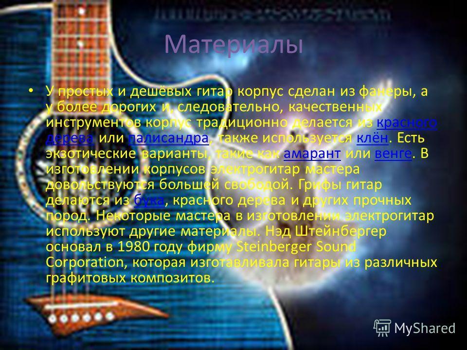 Материалы У простых и дешёвых гитар корпус сделан из фанеры, а у более дорогих и, следовательно, качественных инструментов корпус традиционно делается из красного дерева или палисандра, также используется клён. Есть экзотические варианты, такие как а