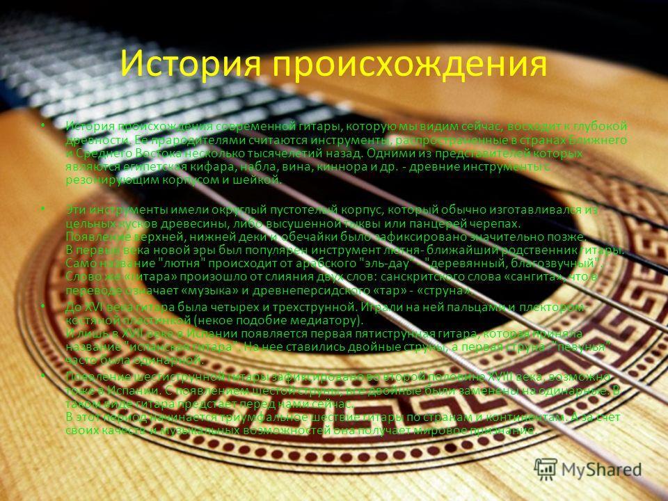 История происхождения История происхождения современной гитары, которую мы видим сейчас, восходит к глубокой древности. Ее прародителями считаются инструменты, распространенные в странах Ближнего и Среднего Востока несколько тысячелетий назад. Одними