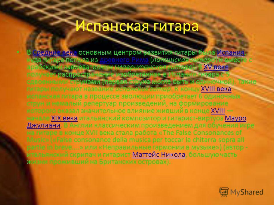 Испанская гитара В Средние века основным центром развития гитары была Испания, куда гитара попала из древнего Рима (латинская гитара) и вместе с арабскими завоевателями (мавританская гитара). В XV веке получает распространение изобретённая в Испании
