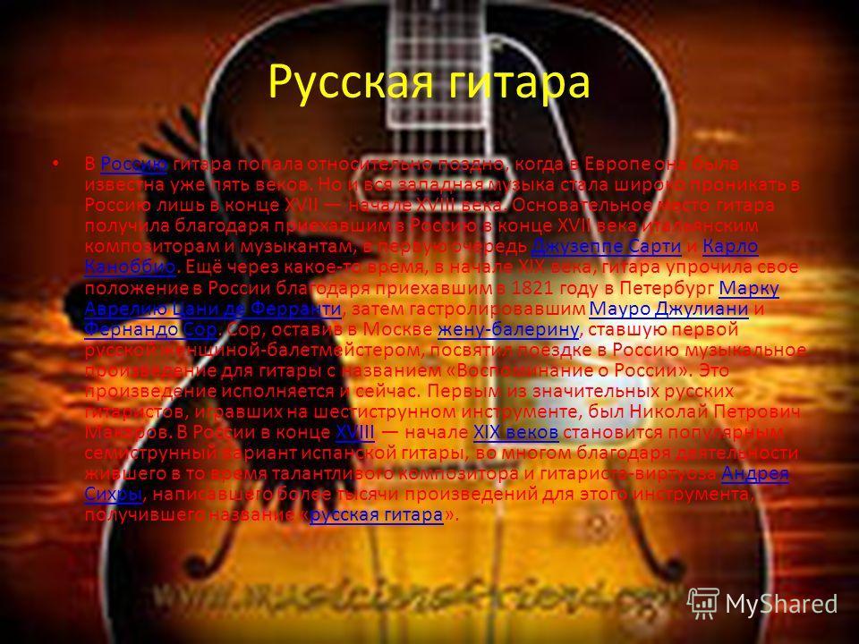 Русская гитара В Россию гитара попала относительно поздно, когда в Европе она была известна уже пять веков. Но и вся западная музыка стала широко проникать в Россию лишь в конце XVII начале XVIII века. Основательное место гитара получила благодаря пр