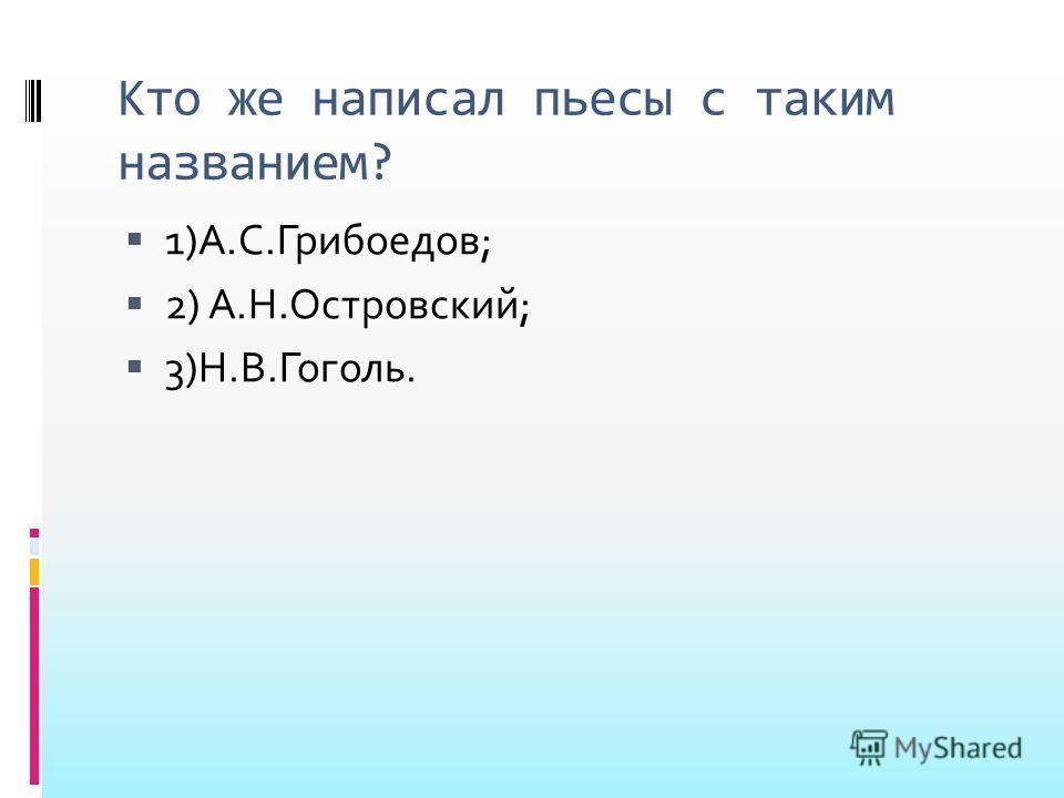 Кто же написал пьесы с таким названием? 1)А.С.Грибоедов; 2) А.Н.Островский; 3)Н.В.Гоголь.