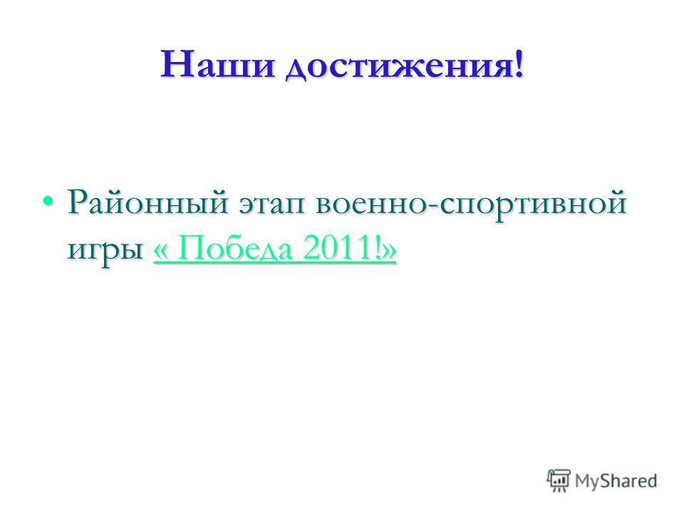 Наши достижения! Районный этап военно-спортивной игры « Победа 2011!»Районный этап военно-спортивной игры « Победа 2011!»« Победа 2011!»« Победа 2011!»