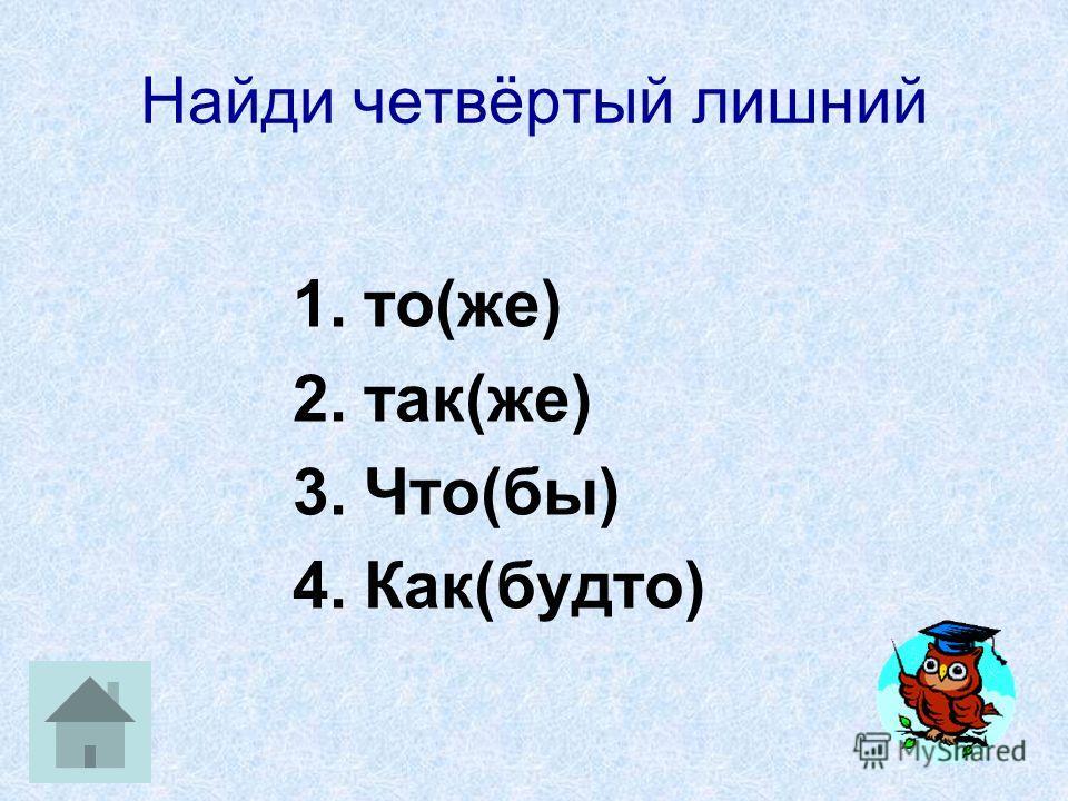 Найди четвёртый лишний 1.то(же) 2.так(же) 3.Что(бы) 4.Как(будто)