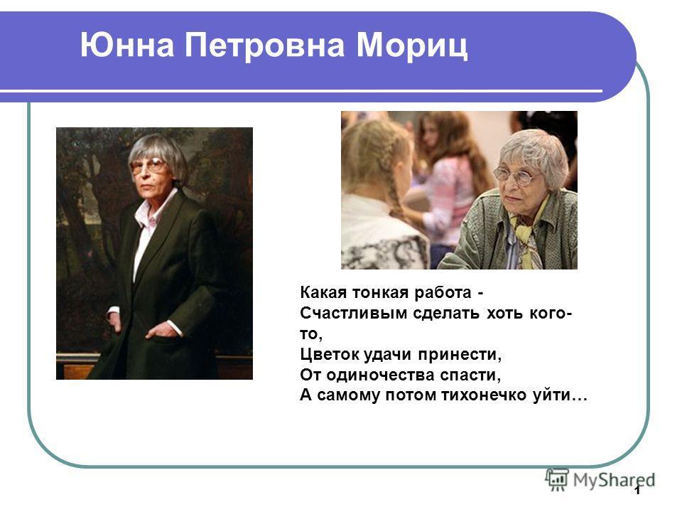 1 Юнна Петровна Мориц Какая тонкая работа - Счастливым сделать хоть кого- то, Цветок удачи принести, От одиночества спасти, А самому потом тихонечко уйти…