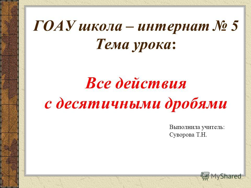 ГОАУ школа – интернат 5 Тема урока: Все действия с десятичными дробями Выполнила учитель: Суворова Т.Н.