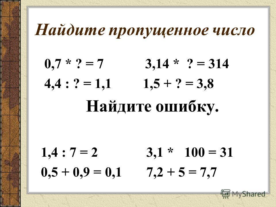 Найдите пропущенное число 0,7 * ? = 7 3,14 * ? = 314 4,4 : ? = 1,1 1,5 + ? = 3,8 Найдите ошибку. 1,4 : 7 = 2 3,1 * 100 = 31 0,5 + 0,9 = 0,1 7,2 + 5 = 7,7