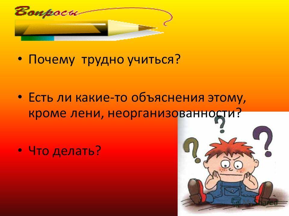 Почему трудно учиться? Есть ли какие-то объяснения этому, кроме лени, неорганизованности? Что делать?