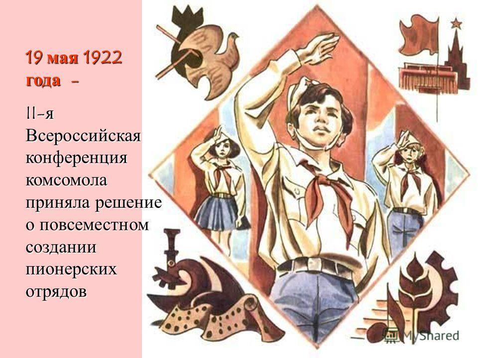 19 мая 1922 года - II- я Всероссийская конференция комсомола приняла решение о повсеместном создании пионерских отрядов