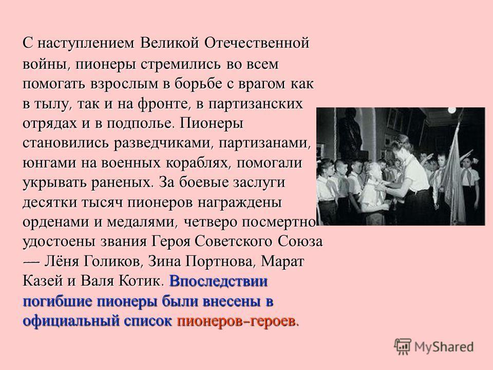 С наступлением Великой Отечественной войны, пионеры стремились во всем помогать взрослым в борьбе с врагом как в тылу, так и на фронте, в партизанских отрядах и в подполье. Пионеры становились разведчиками, партизанами, юнгами на военных кораблях, по