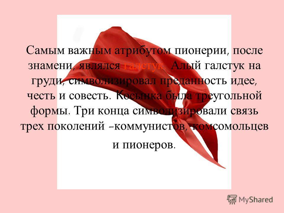 Самым важным атрибутом пионерии, после знамени, являлся галстук. Алый галстук на груди, символизировал преданность идее, честь и совесть. Косынка была треугольной формы. Три конца символизировали связь трех поколений - коммунистов, комсомольцев и пио
