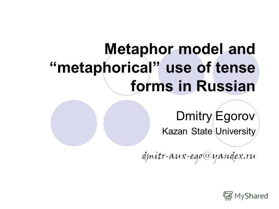 Metaphor model and metaphorical use of tense forms in Russian Dmitry Egorov Kazan State University