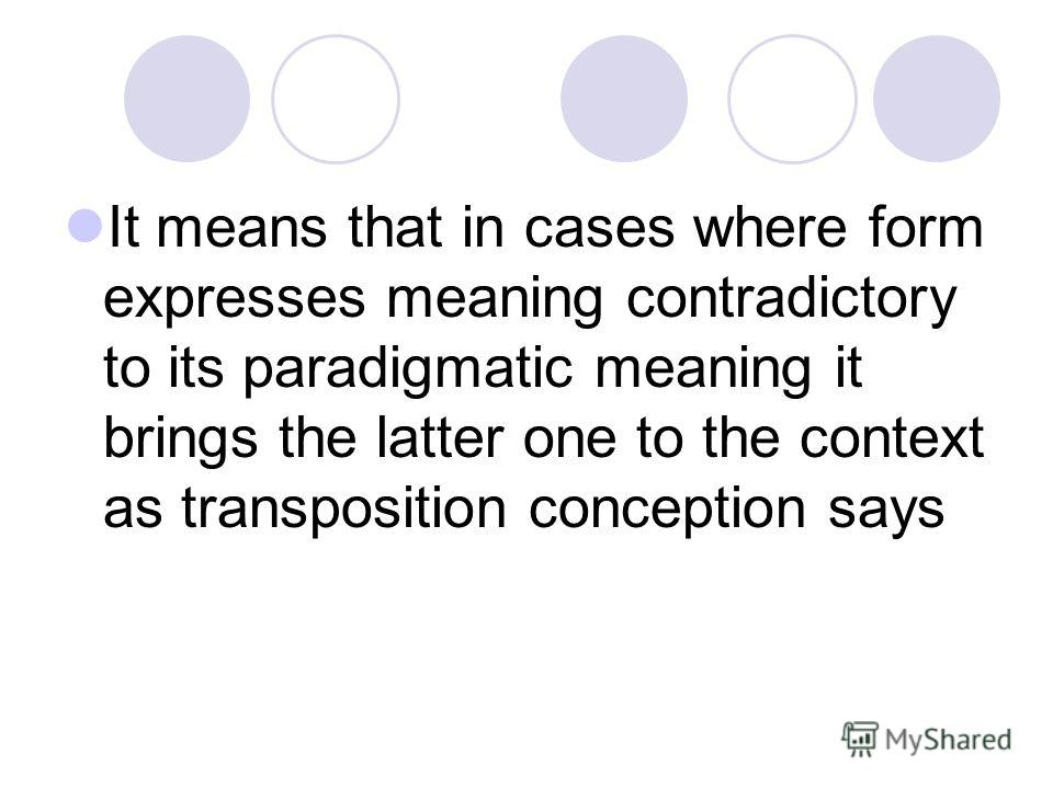 It means that in cases where form expresses meaning contradictory to its paradigmatic meaning it brings the latter one to the context as transposition conception says