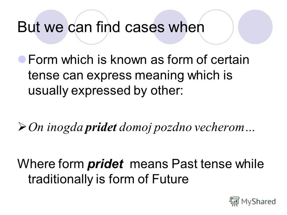 But we can find cases when Form which is known as form of certain tense can express meaning which is usually expressed by other: On inogda pridet domoj pozdno vecherom… Where form pridet means Past tense while traditionally is form of Future