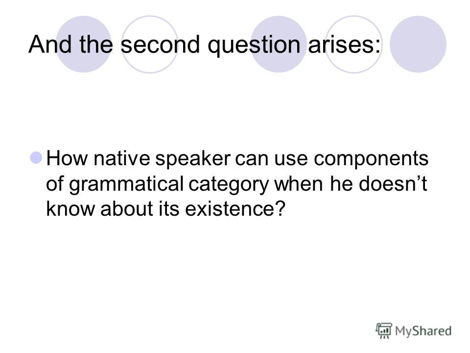 And the second question arises: How native speaker can use components of grammatical category when he doesnt know about its existence?