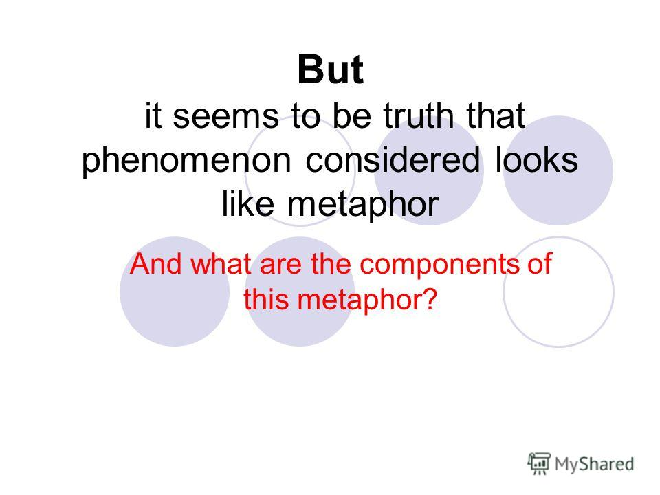 But it seems to be truth that phenomenon considered looks like metaphor And what are the components of this metaphor?
