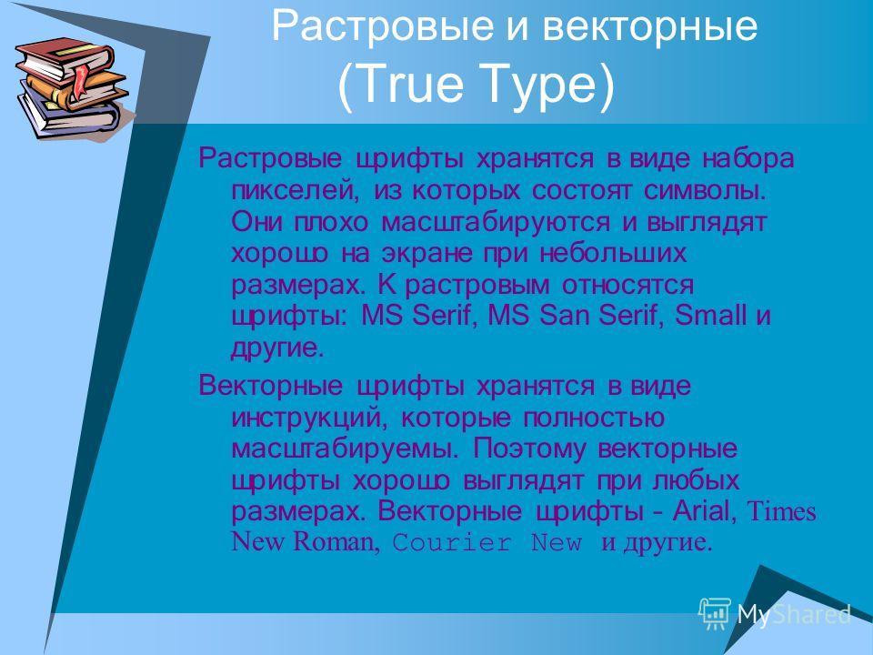 Растровые и векторные (True Type) Растровые шрифты хранятся в виде набора пикселей, из которых состоят символы. Они плохо масштабируются и выглядят хорошо на экране при небольших размерах. К растровым относятся шрифты: MS Serif, MS San Serif, Small и